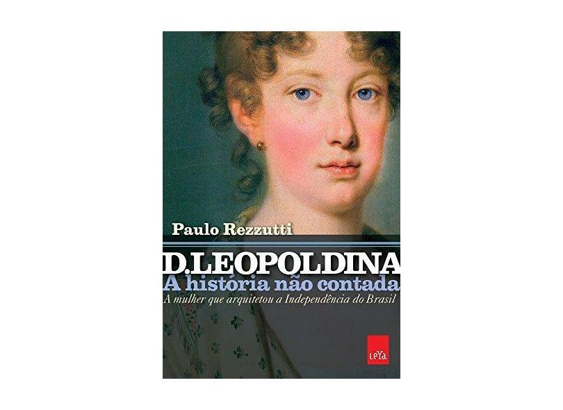 D. Leopoldina. A História não Contada. A Mulher que Arquitetou a Independência do Brasil - Paulo Rezutti - 9788544105108