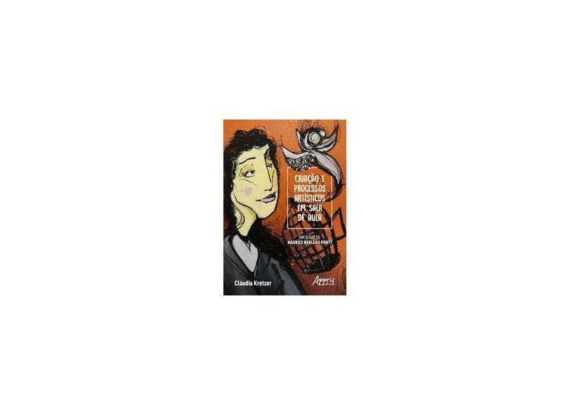 Criação e Processos Artísticos em Sala de Aula. Um Olhar de Maurice Merleau-Ponty - Cláudia Maria Kretzer Rodriguez - 9788547319151