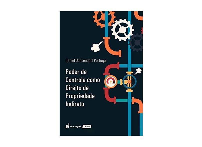 Poder de Controle Como Direito de Propriedade Indireto. 2018 - Daniel Oschsendorf Portugal - 9788551908235