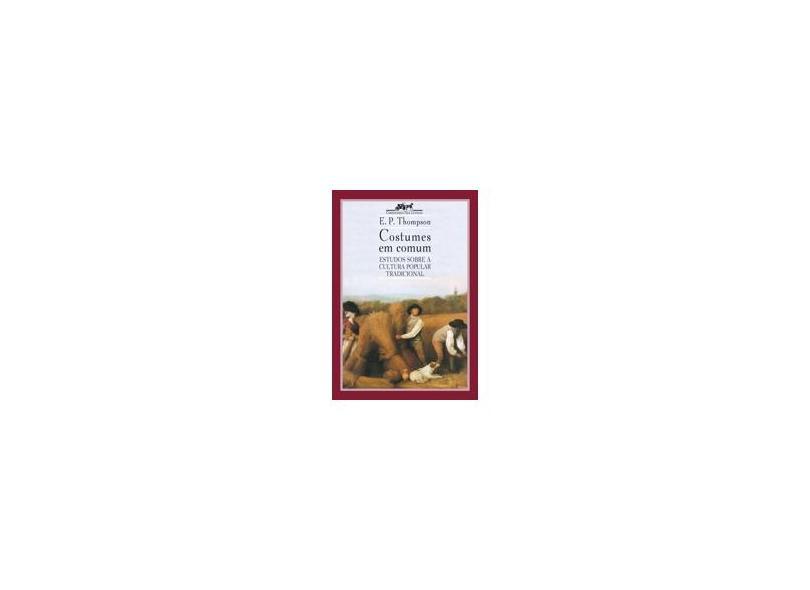 Costumes em Comum - Estudos Sobre a Cultura Popular Tradicional - Thompson, Edward Palmer - 9788571648203