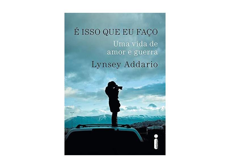 É Isso que Eu Faço. Uma Vida de Amor e Guerra - Lynsey Addario - 9788580579222