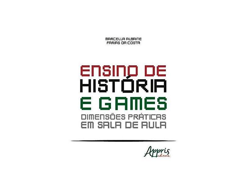 Ensino de História e Games. Dimensões Práticas em Sala de Aula - Marcella Albaine Farias Da Costa - 9788547304577