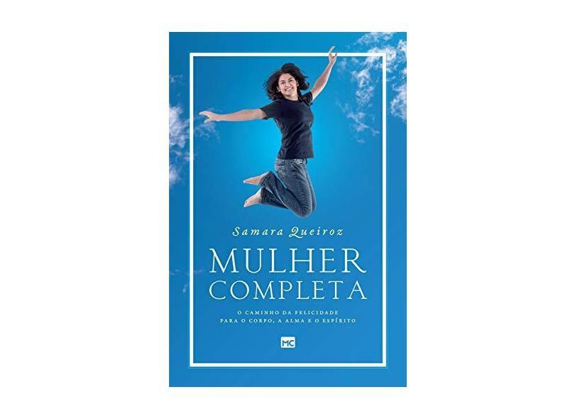 Mulher Completa. O Caminho da Felicidade Para o Corpo, a Alma e o Espírito - Samara Queiroz - 9788543302546