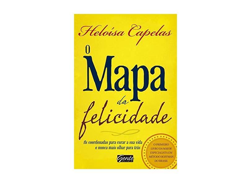 O Mapa da Felicidade - As Coordenadas Para Curar A Sua Vida e Nunca Mais Olhar Para Trás - Capelas, Heloísa - 9788573129571