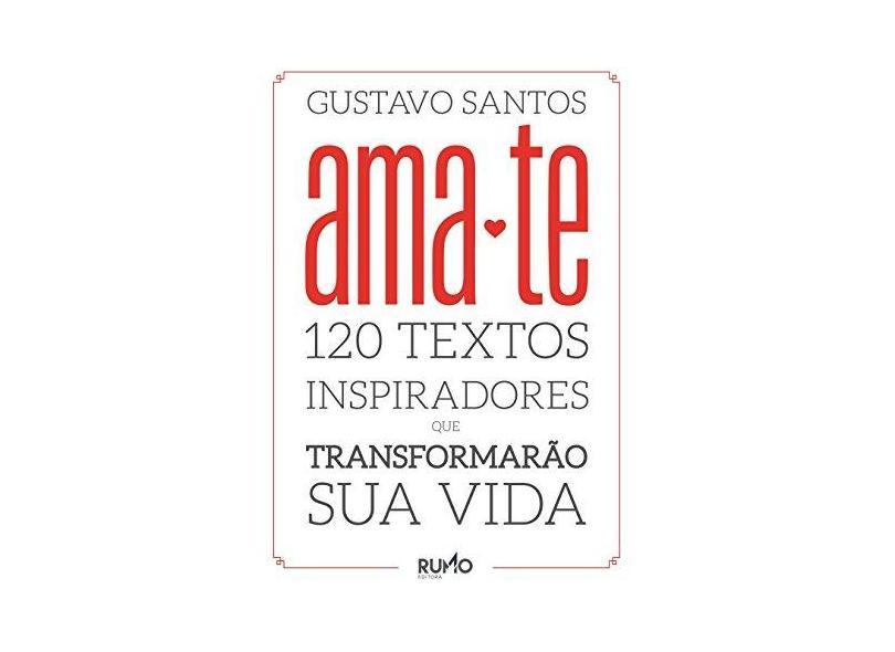 Ama-Te - 120 Textos Inspiradores Que Transformarão Sua Vida - Gustavo Santos - 9788581370095