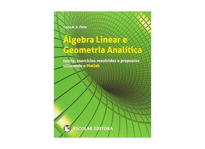 Álgebra Linear e Geometria Analítica: Teoria, Exercícios Resolvidos e Propostos Utilizando o Matlab - Carla M. A. Pinto - 9789725924266