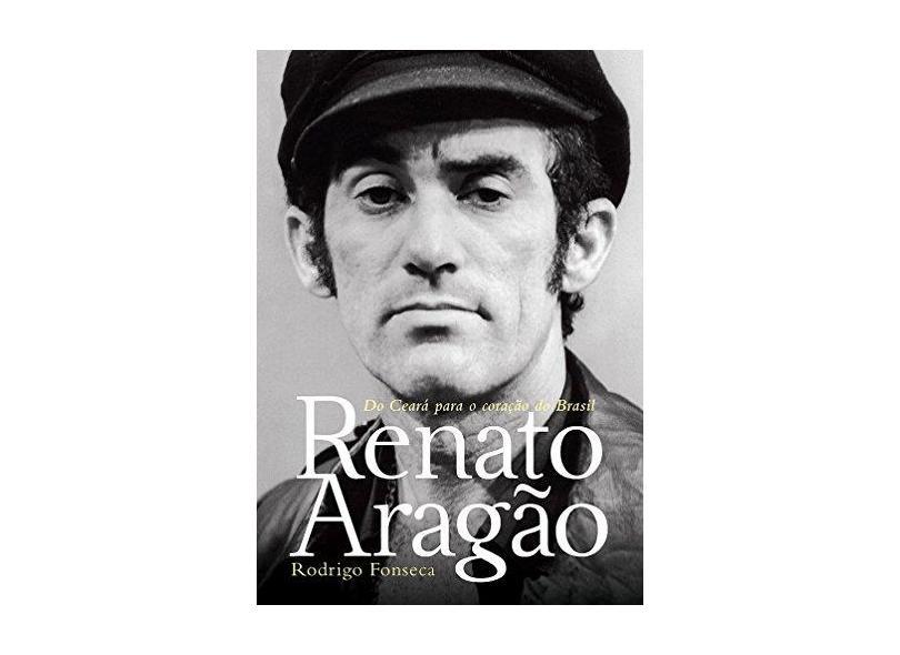 Renato Aragão - do Ceará Para o Coração do Brasil - Fonseca, Rodrigo - 9788556080271