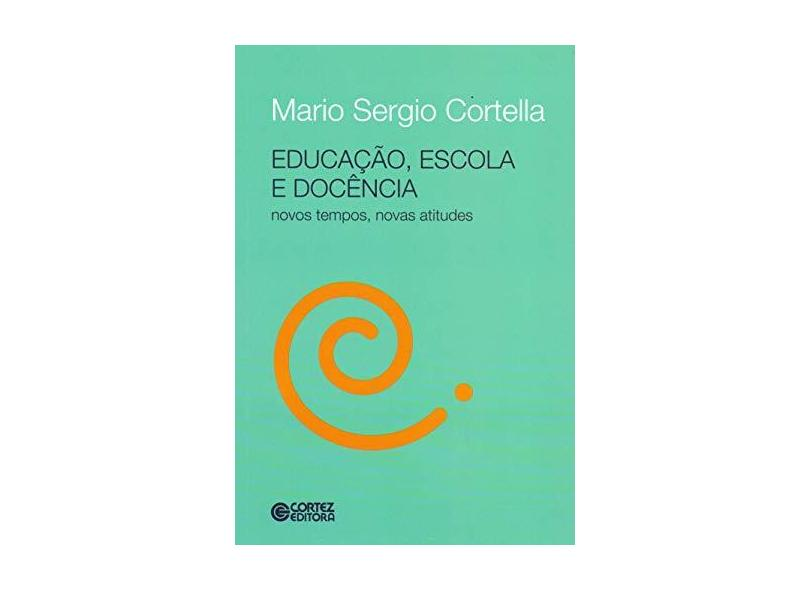 Educação, Escola e Docência - Novos Tempos, Novas Atitudes - Cortella, Mario Sérgio - 9788524921926