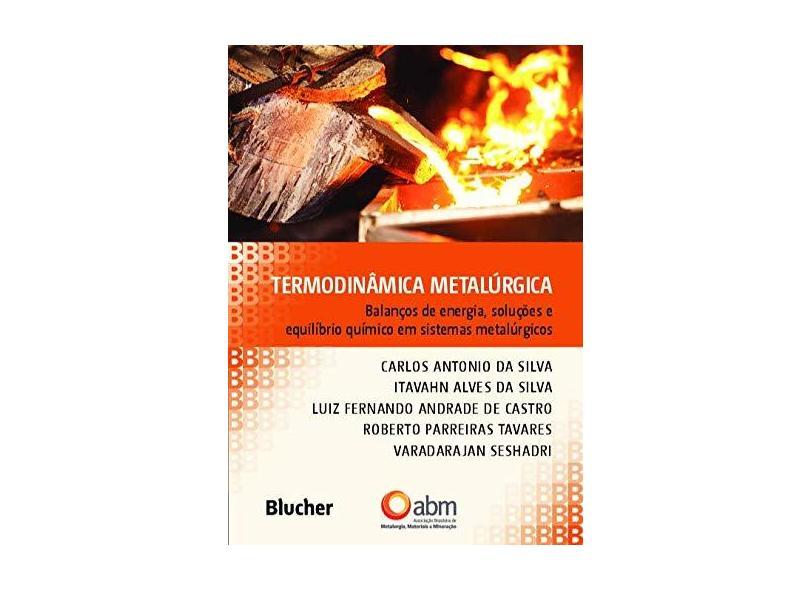 Termodinâmica Metalúrgica: Balanços de Energia, Soluções e Equilíbrio Químico em Sistemas Metalúrgicos - Carlos Antônio Da Silva - 9788521213314