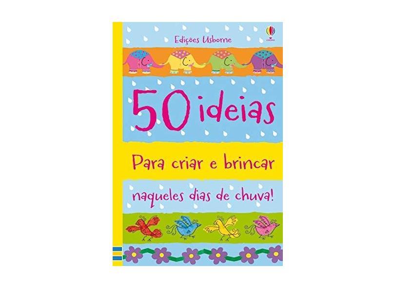 50 Ideias Para Criar E Brincar Naqueles Dias De Chuva - Watt, Fiona - 9781409590590