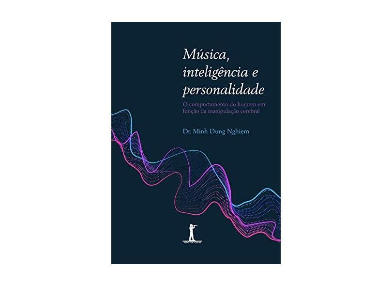 Música, Inteligência e Personalidade. O Comportamento do Homem em Função da Manipulação Cerebral - Minh Dung Nghiem - 9788595070523