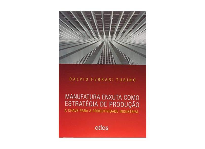 Manufatura Enxuta Como Estratégia de Produção - A Chave Para A Produtividade Industrial - Tubino, Dalvio Ferrari - 9788597001396