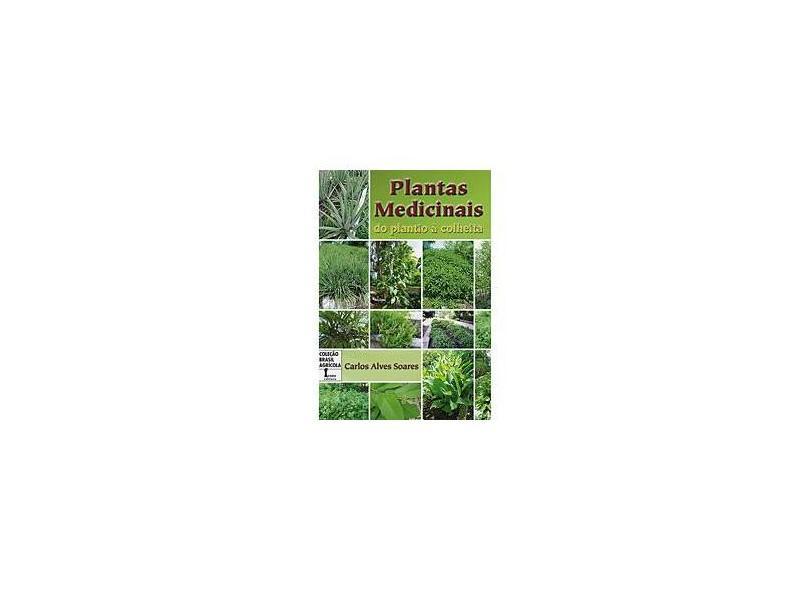 Plantas Medicinais - Do Plantio à Colheita - Carlos Alves Soares - 9788527411264