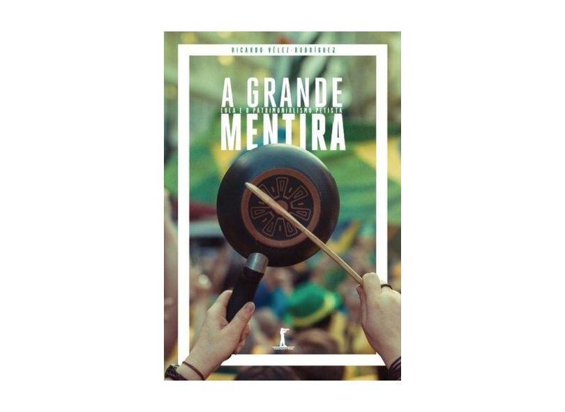 A Grande Mentira - Lula e o Patrimonialismo Petista - Vélez-rodríguez, Ricardo - 9788567394701