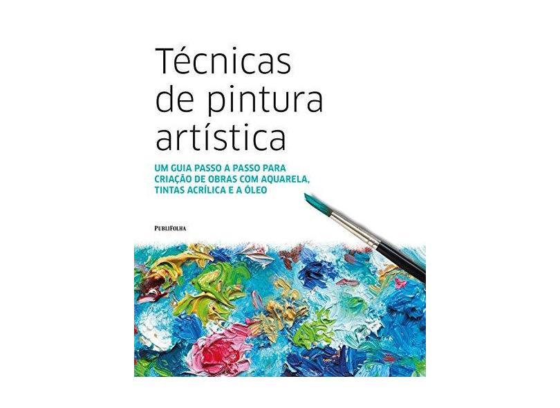 Técnicas De Pintura Artística - Um Guia Passo A Passo Para Criação De Obras Com Aquarela, Tintas Acrílica e A Óleo - Dorling Kindersley - 9788568684931