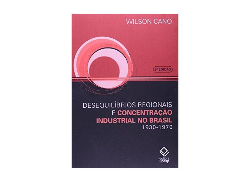 Desequilíbrios Regionais e Concentração Industrial - Wilson Cano - 9788571397675