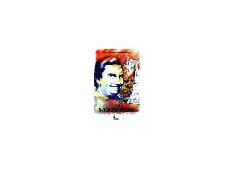 Santo Dias: a Construção da Memória (1962-2005) - Carlos Alberto Nogueira Diniz - 9788579395147