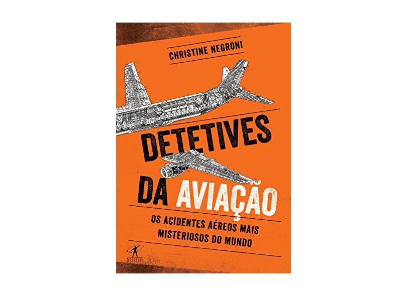 Detetives Da Aviação - Os Acidentes Aéreos Mais Misteriosos do Mundo - Negroni, Christine - 9788547000387