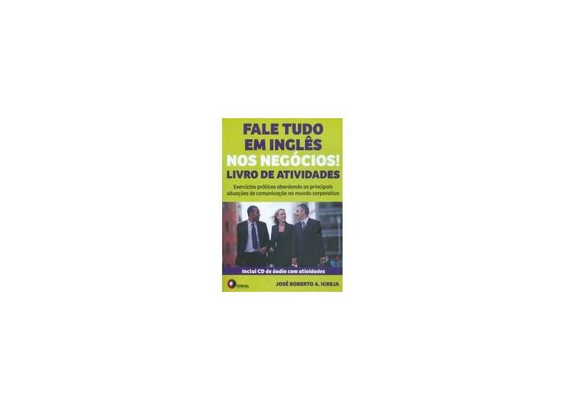 Fale Tudo Em Inglês Nos Negócios! - Livro de Atividades - Inclui CD de Áudio Com Atividades - Igreja, José Roberto A.; Igreja, José Roberto A. - 9788578441364