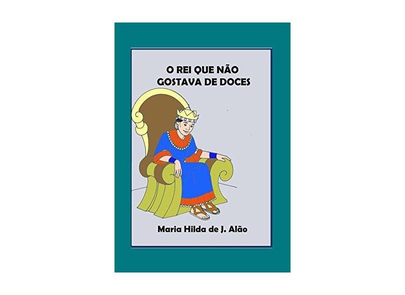 O Rei que não Gostava de Doces - Maria Hilda De J. Alão - 9788544806739