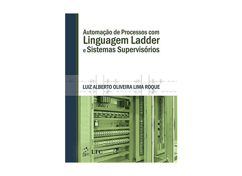 Automação de Processos com Linguagem Ladder e Sistemas Supervisórios - Luiz Alberto Oliveira Lima Roque - 9788521625223