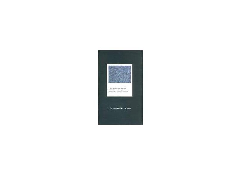 A Sociedade Sem Relato: Antropologia e Estética da Iminência - Néstor García Canclini - 9788531413698