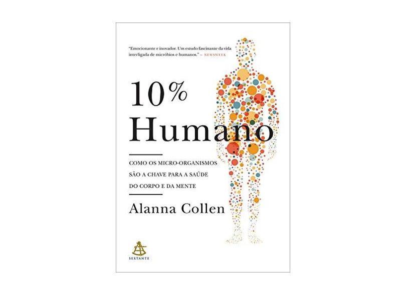 10% Humano. Como os Micro - Organismos São a Chave Para a Saúde do Corpo e da Mente - Alanna Collen - 9788543103440