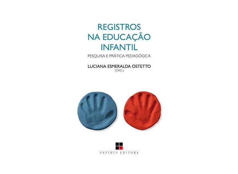 Registros na Educação Infantil. Pesquisa e Prática Pedagógica - Luciana Esmeralda Ostetto - 9788544902707