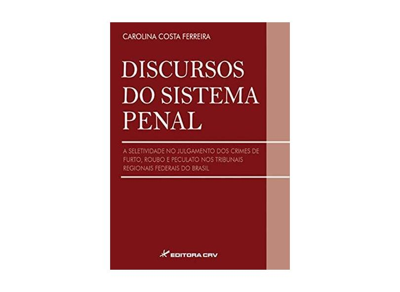 Discursos do Sistema Penal. A Seletividade no Julgamento dos Crimes de Furto, Roubo e Peculato nos Tribunais Regionais - Carolina Costa Ferreira - 9788580428353