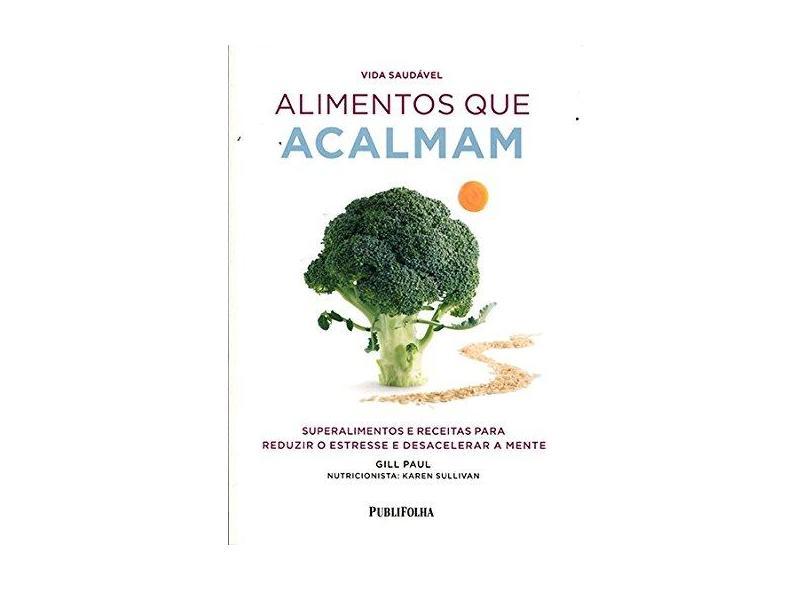 Alimentos Que Acalmam - Superalimentos e Receitas Para Reduzir o Estresse e Desacelerar A Mente - Paul, Gill - 9788579145544