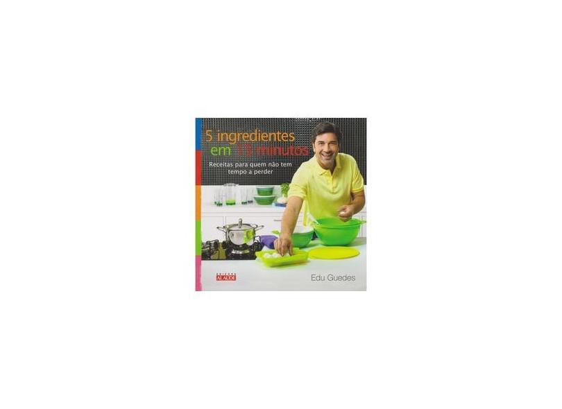 5 Ingredientes em 15 Minutos: Receitas para Quem não Tem Tempo a Perder - Edu Guedes - 9788578811839