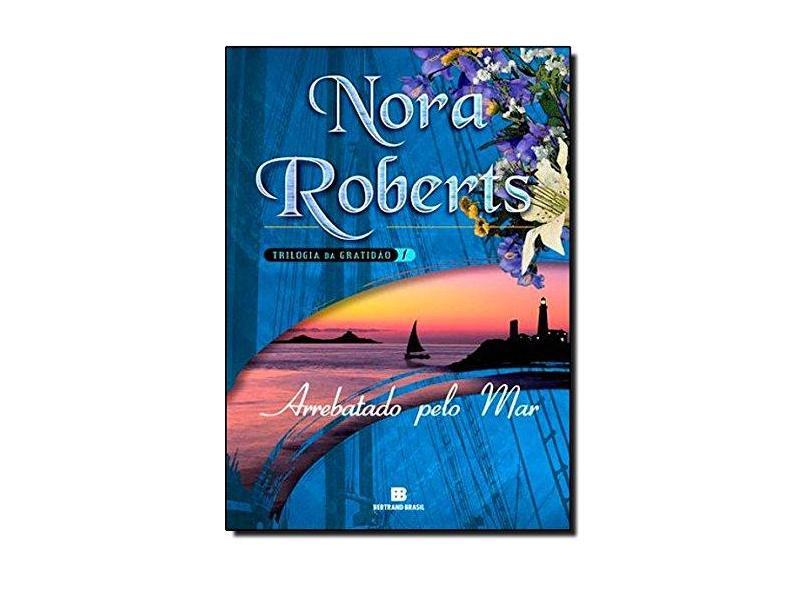 Arrebatado Pelo Mar - Trilogia da Gratidão - Vol. 1 - Roberts, Nora - 9788528611694