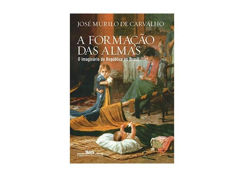 A Formação Das Almas - O Imaginário Da República No Brasil - Carvalho, José Murilo De - 9788535928952