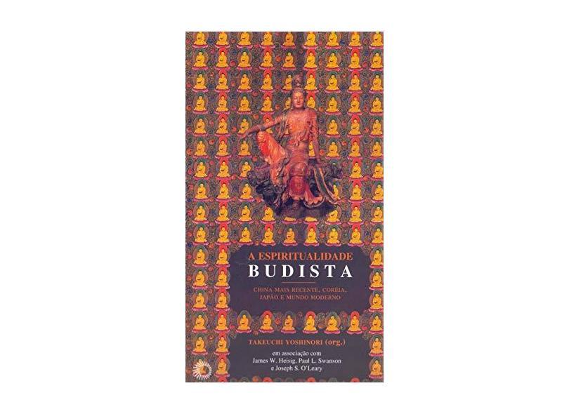 A Espiritualidade Budista: China Mais Recente, Coréia, Japão e Mundo Moderno - Takeuchi Yoshinori - 9788527307932