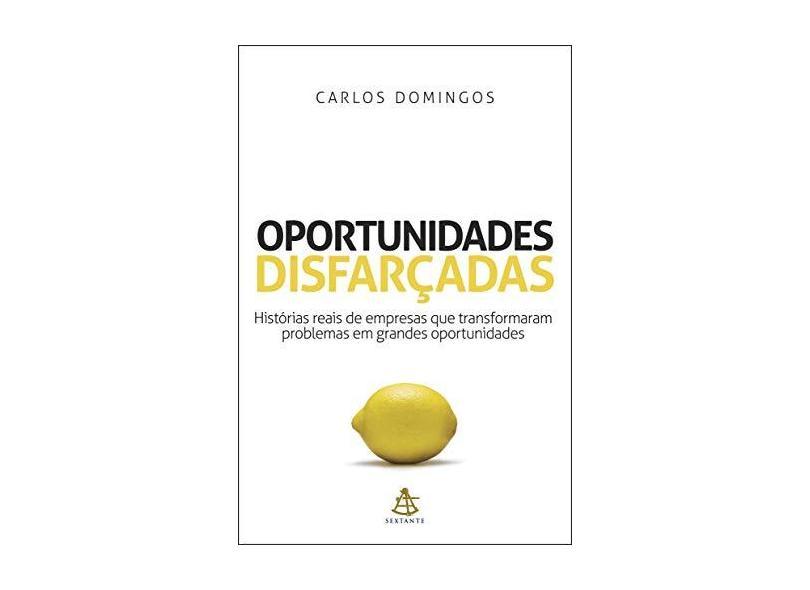 Oportunidades Disfarçadas - Histórias Reais de Empresas que Transformaram Problemas em Grandes... - Domingos, Carlos - 9788575424858