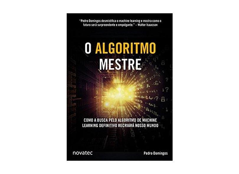 Algoritmo Mestre, O: Como a Busca Pelo Algoritmo de Machine Learning Definitivo Recriará Nosso Mundo - Pedro Domingos - 9788575225387