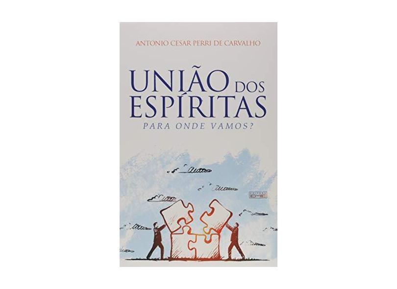 União dos Espíritas. Para Onde Vamos? - Antonio Cesar Perri De Carvalho - 9788595440555