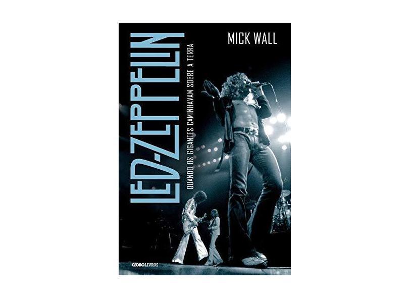 Led Zeppelin: Quando os Gigantes Caminhavam Sobre a Terra - Mick Wall - 9788525059369