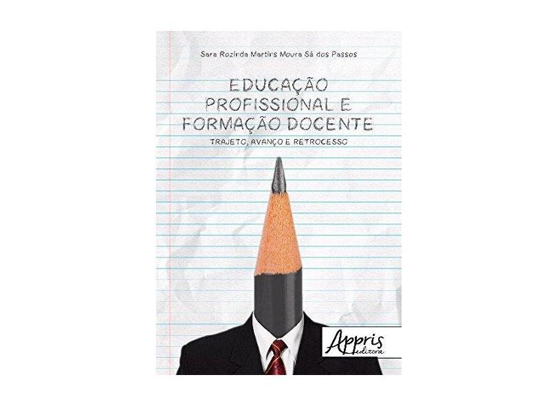 Educação Profissional e Formação Docente. Trajeto, Avanço e Retrocesso - Sara Rozinda Martins Moura Sá Dos Passos - 9788547309060