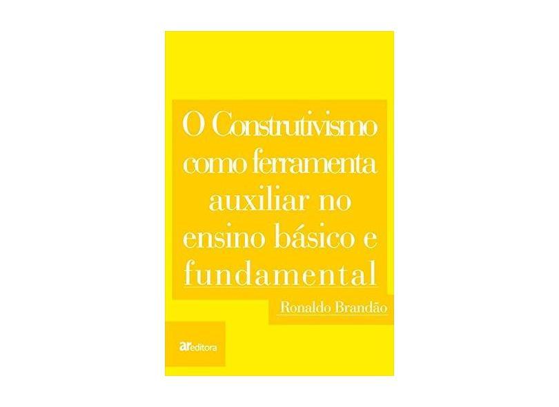 O Construtivismo Como Ferramenta Auxiliar no Ensino Básico e Fundamental - Ronaldo Brandão - 9788565873291