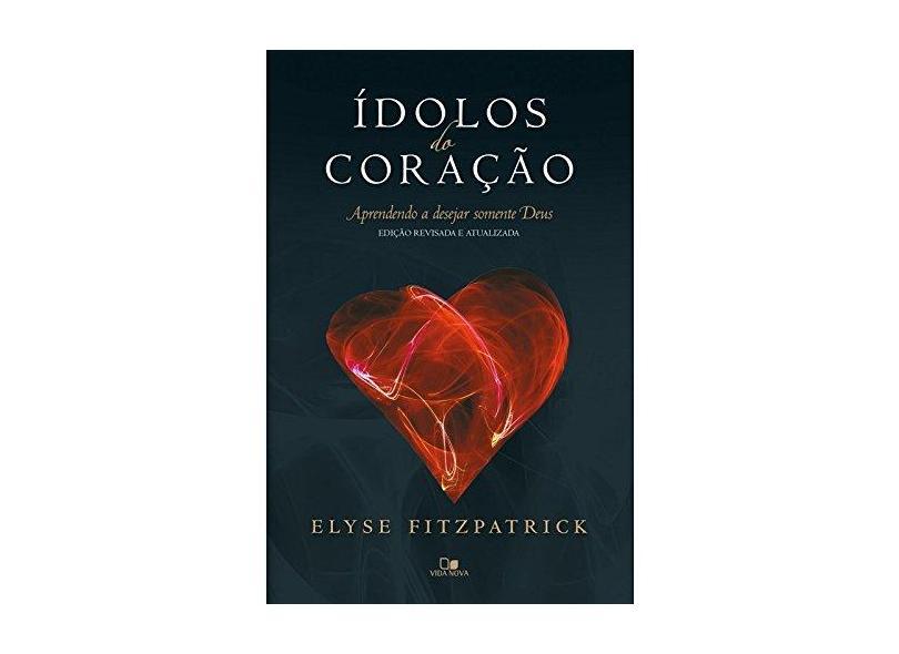 Ídolos do Coração. Aprendendo a Desejar Somente Deus - Elyse - 9788527507042