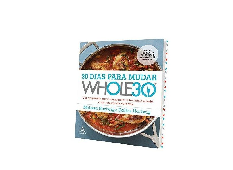 30 Dias Para Mudar - The Whole30: Um Programa Para Emagrecer e ter Mais Saúde com Comida de Verdade - Melissa Hartwig - 9788543104034
