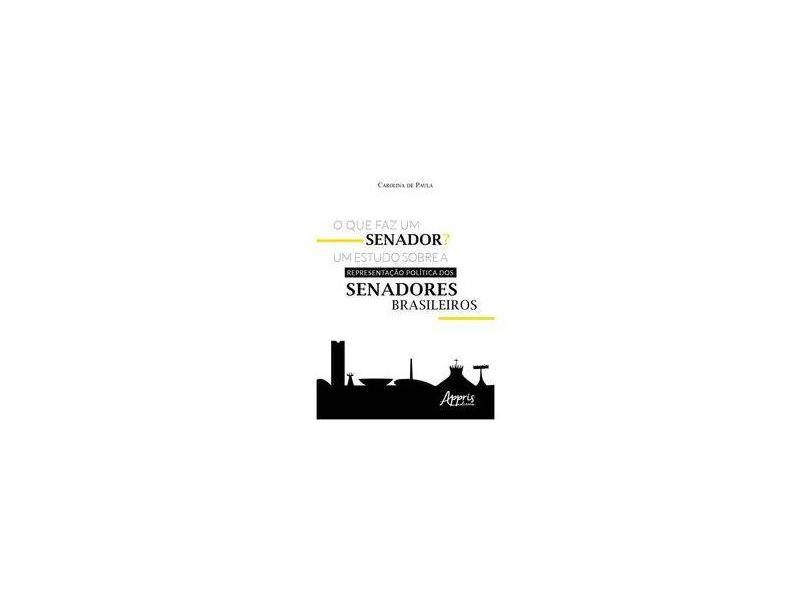 O que Faz Um Senador? Um Estudo Sobre a Representação Política dos Senadores Brasileiros - Carolina De Paula - 9788547316556