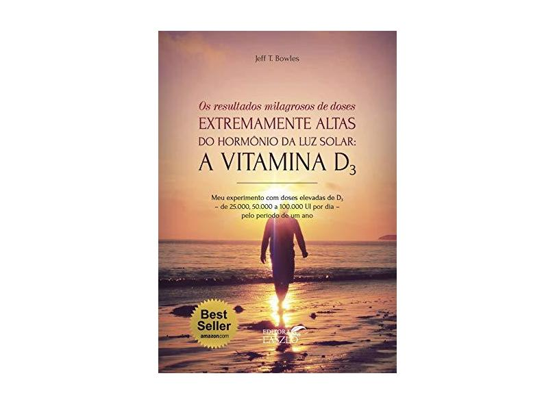 Vitamina D3 ...Doses Extremamente Altas do Hormônio da Luz Solar. - Jeff. T Bowles - 9788557540194