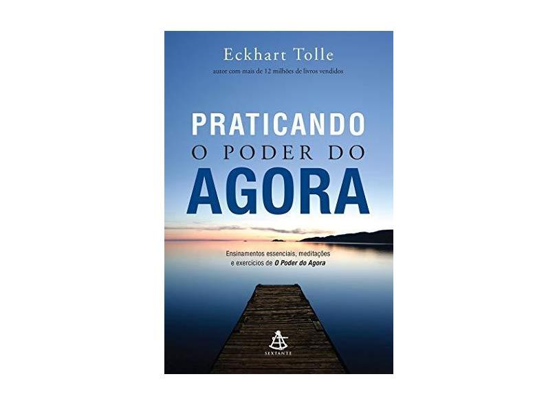 Praticando o Poder do Agora: Ensinamentos Essenciais, Meditações e Exercícios de O Poder do Agora - Eckhart Tolle - 9788543104027