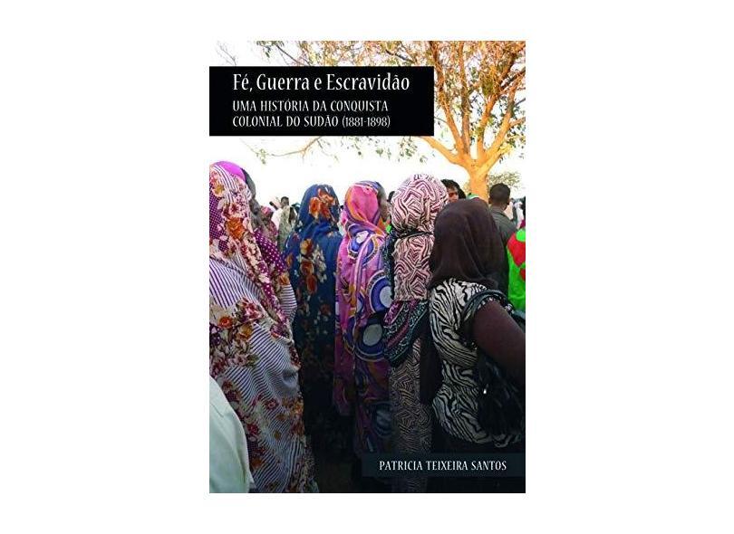 Fé, Guerra e Escravidão - Uma História da Conquista Colonial do Sudão (1881-1898) - Santos, Patricia Teixeira - 9788561673536