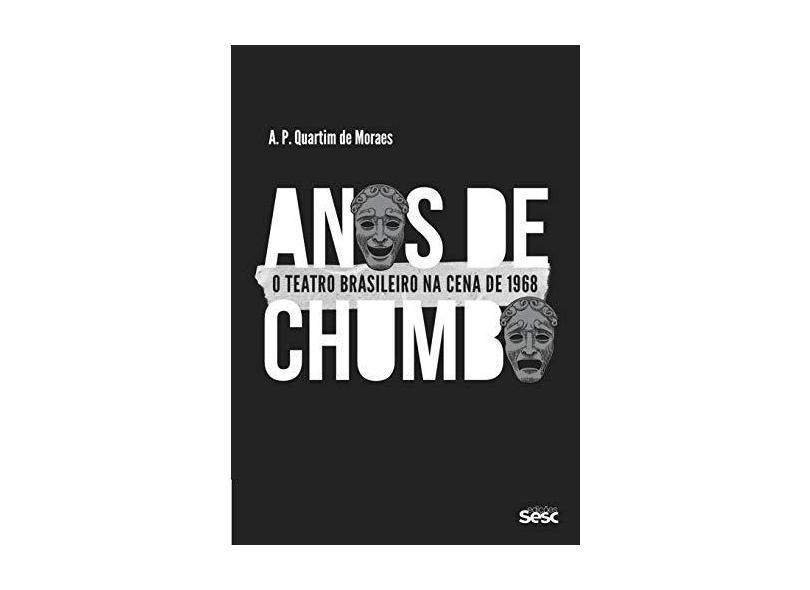 Anos de Chumbo. O Teatro Brasileiro na Cena de 1968 - A. P. Quartim De Moraes - 9788594931436