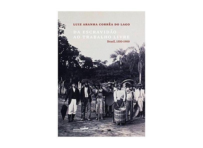 Da Escravidão Ao Trabalho Livre: Brasil, 1550-1900 - Luiz Aranha Corrêa Do Lago - 9788535924794