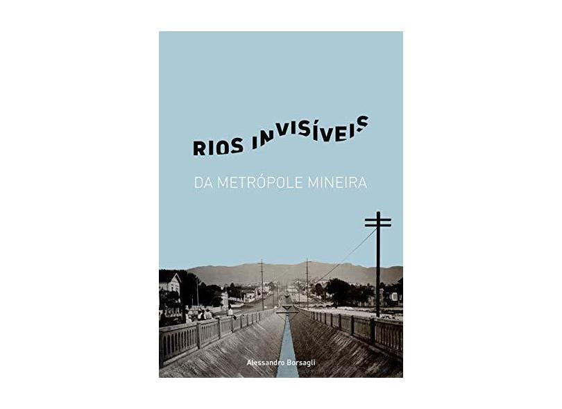 Rios Invisiveis da Metropole Mineira - Alessandro Borsagli - 9788592050900
