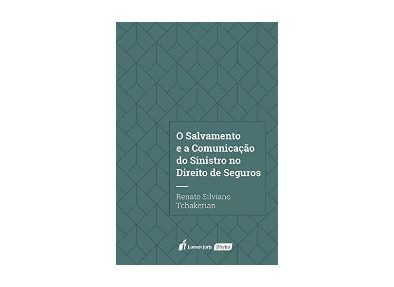 O Salvamento e a Comunicação do Sinistro no Direito de Seguros. 2018 - Renato Silviano Tchakerian - 9788551907849
